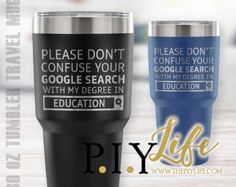 Please don't confuse your google search with my degree in EDUCATION 30 oz Powder Coated Laser Etched Tumbler Travel Mug