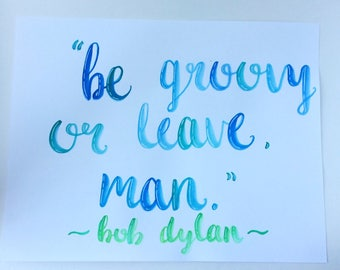Bob Dylan Quote | Be Groovy | Blue and Green Watercolor | Hand Lettered | Wall Decor