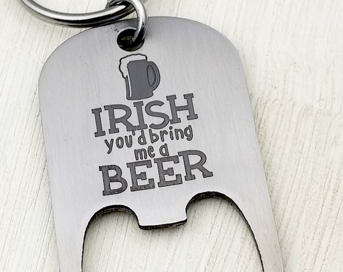 Irish you'd bring me a Beer Bottle Opener Key Chain, St. Patricks Day, March 17, luck of the irish, erin go bragh, irish pub, green beer