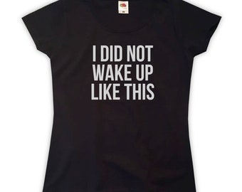I Did Not Wake Up Like This T-Shirt - Womens XS S M L XL