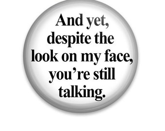 "And Yet Despite The Look On My Face, You're Still Talking 1.25"" Pinback Button Badge Pin Or Magnet"