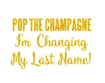 POP the Champage I'm Changing My Last Name - Iron On Decal - Bride - Glitter & Matte HTV - Bachelorette Party - Bridal DIY - Engaged - L