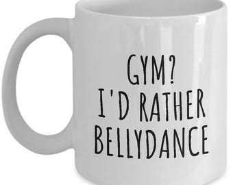 Funny Belly Dance Mug - Belly Dancer Present - Gym? I'd Rather Bellydance