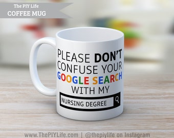 Please don't confuse your google search with my NURSING degree Coffee or Tea Mug No. CM35