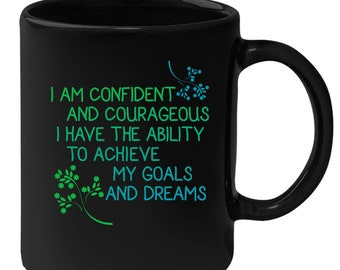 I am confident and courageous. I have the ability to achieve my goals and dreams Gift, Christmas, Birthday Present, Black Mug