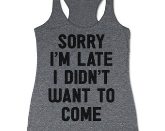 Sorry I'm Late I Didn't Want To Come Tank Top. Funny Racerback Tank.