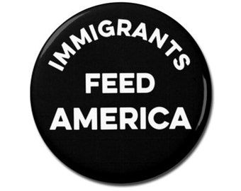 """Immigrants Feed America Button 1.25"""" or 2.25"""" Pinback Pin Button Anti Donald Trump, not my president, Resistance, Immigration"""