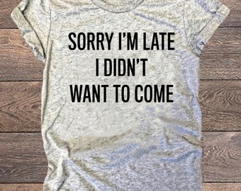 Sorry I'm Late I Didn't Want to Come, Graphic Tee, Funny, Unisex T-Shirt, Workout Shirt, Triblend, Gym Tee