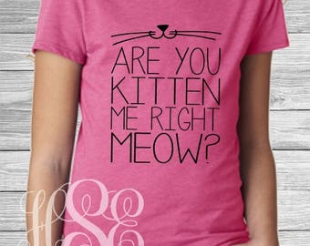 Cat Shirt Are You Kitten Me Right Meow? Girl, Cat Lover
