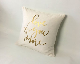 Gold Pillow cover - Love you more - quote pillow - metallic gold pillows, 16x16, 18x18, 20x20,24x 24, 26x26, romantic pillow - throw pillow