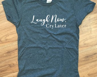 Laugh Now Cry Later Tee; Laugh Now Cry Later T-Shirt; Laugh Now Cry Later Shirt; Laugh Shirt; Cry Shirt; Laugh Tee; Cry Tee