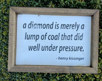 A diamond is a lump of coal that did well under pressure - Henry Kissinger (wood sign)