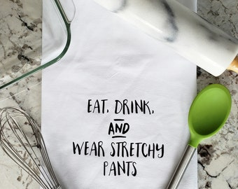 Flour Sack Towel - Eat, Drink, and Wear Stretchy Pants - Funny Kitchen Towel - Bridal Shower Gift - Hostess Gift - Wedding Gift