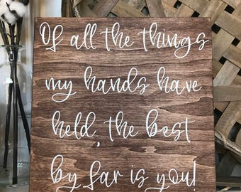 Of All The Things My Hands Have Held, The Best By Far Is You Rustic Wood Sign