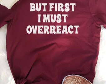But First I Must Overreact//Womens Tee T Shirt