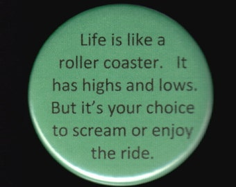 Life is like a roller coaster.   It has highs and lows.  but it's your choice to scream or enjoy the ride.  Pinback button or magnet.