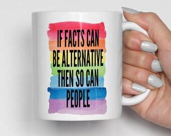 If Facts Can Be Alternative Then So Can People Mug, Trump Mug, Political Mug, Gay Pride Mug, Lesbian Pride Mug (0034)