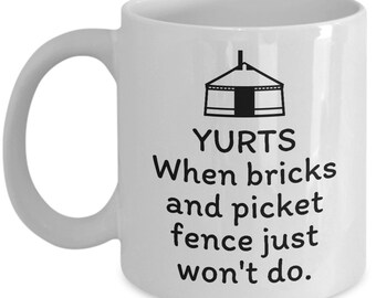 Funny Yurt Mug - Yurt Dweller Gift - When Bricks And Picket Fence Just Won't Do