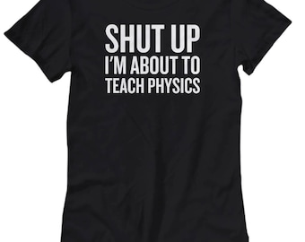 Funny Physics Shirt - Physics Teacher Gift - Shut Up, I'm About To Teach Physics - Science Teacher - Women's Tee