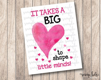 It Takes a Big Heart to Shape Little Minds, Valentine Sign, Valentine Teacher Sign . Instant Download Printable