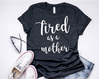 Tired as a mother shirt/mom life/mom shirts/tired mom/gifts for mom/ mom tees/mom tshirt/mom tops/mom clothes/ Funny mom shirt/ Funny mom