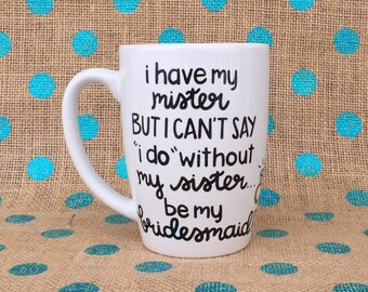 Bridesmaid Coffee Mug - I Have My Mister But I Can't Say I Do Without My Sister Be My Bridesmaid? - Hand Painted Wedding Coffee Mug