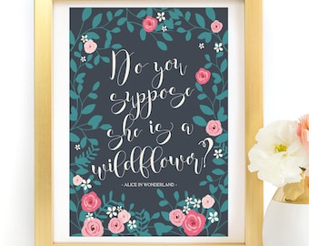 Do you suppose she is a wildflower Alice In Wonderland Quote Poster Art Print