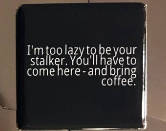 I'm too lazy to be your stalker...Custom made 1.5 x 1.5  magnet