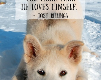 Quote and Art Digital Print| A dog is the only thing on Earth that loves you more than he loves himself. Quote by Josh Billings. Dog Quotes