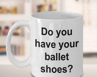 Dance Mug - Gift for Dancers - Competition - Do you have your ballet shoes? Mug