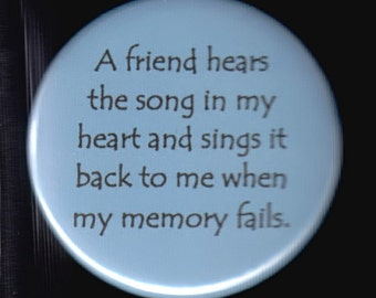 A friend hears the song in my heart and sings it back to me when my memory fails.  Pinback button or magnet