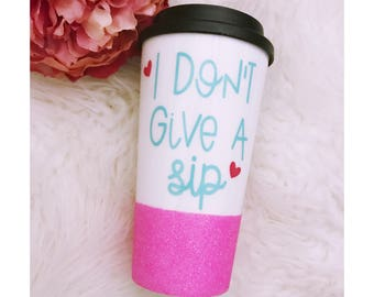 I Don't Give A Sip Glitter Coffee To Go Cup // Glitter Cup // Glitter Dipped // Coffee Cup // Coffee lover / Coffee Drinker // Sip