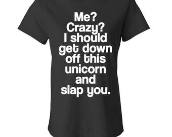 ME? CRAZY? I Should Get Down Off This UNICORN And Slap You - Ladies Babydoll T-shirt