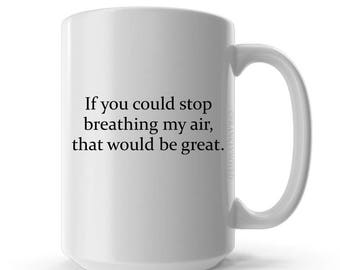 Coffee Mug - Ceramic Coffee Mug- Quote Mug - Gift Idea - Tea Cup - Funny Mug - If You Could Stop Breathing My Air That Would Be Great