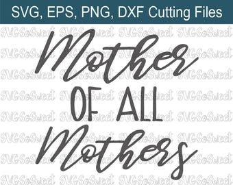Mother's Day, Mother of all Mothers, Mom, SVG, PNG, Eps, Dxf, Silhouette Cutting Files