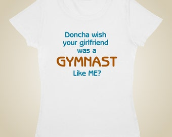 Gymnastic shirt - Doncha wish your girlfriend was a gymnast like me?
