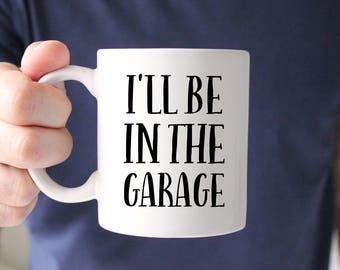 I'll Be In the Garage Mug, Gift for Boyfriend, Gift for Husband, Husband Gift, Boyfriend Gift, Mug, Cup, For Him, Garage, Workshop, Manly