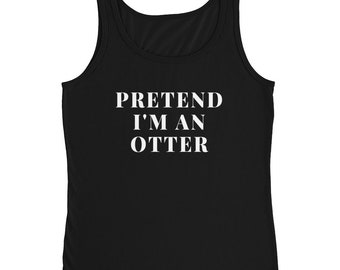 Pretend I'm An Otter Sea Otter Lover Cute Otter Art Print Otters Are Awesome Otterlove Animal Lover Otter Animal Birthday Gift Ladies' Tank