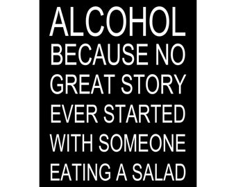 Alcohol Because No Great Story Ever Started With Someone Eating A Salad - Available Sizes (8x10) (11x14) (16x20) (18x24) (20x24) (24x30)