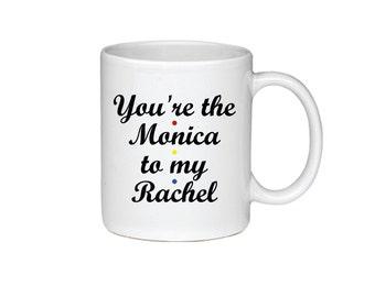 You're The Monica To My Rachel - Printed On Both Sides - Friends TV Show Coffee Mug -  F.R.I.E.N.D.S - Rachel Green -Monica Gellar -  073