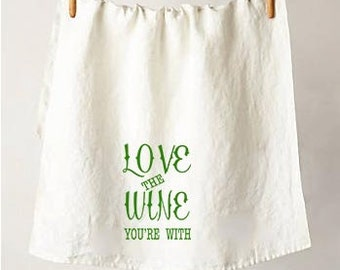 Love The Wine You're With- Flour Sack Tea Towel, A Must Have For The Wine Lover in Your Life, A Perfect Eco Friendly Housewarming Gift