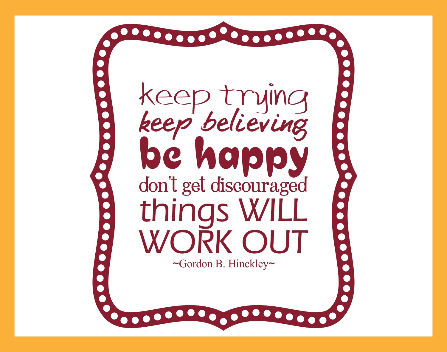 Gordon B Hinckley Quotes Keep Trying Keep Believing Be Happy Discouraged Will Work