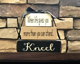 Inspirational quote-When life gives you more than you can stand...KNEEL