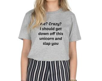 Me? Crazy? I Should Get Down Off This Unicorn And Slap You T-shirt Top Shirt Funny Slogan