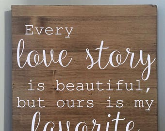 Every Love Story is Beautiful But Ours is My Favorite Sign/Rustic Quote Sign/Home Decor/Wood Sign/12x12