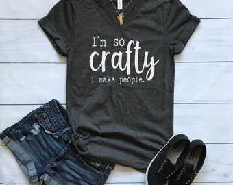 I'm So Crafty I Make People shirt / Crew Neck, V Neck, Long Sleeve OR Raglan Available / Mom shirt / Momma shirt / Mama shirt / Mom Tee