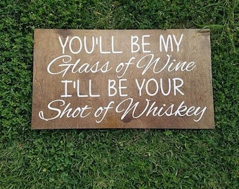 You'll be my Glass of Wine I'll be your Shot of Whiskey, Glass of Wine, Shot of Whiskey, Wine Sign, Whiskey Sign, Wooden Signs, Wedding Sign