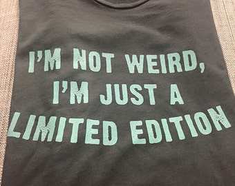 I'm not weird, I'm a limited edition t-shirt