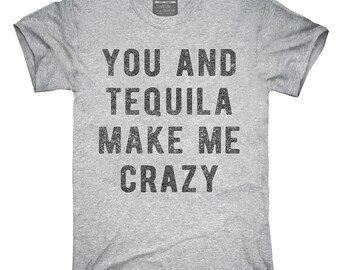 You And Tequila Make Me Crazy T-Shirt, Hoodie, Tank Top, Gifts