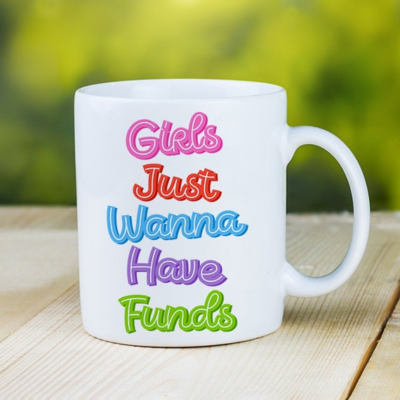 Coffee Mug Girls Just Wanna Have Funds Coffee Cup  - Bright Colors